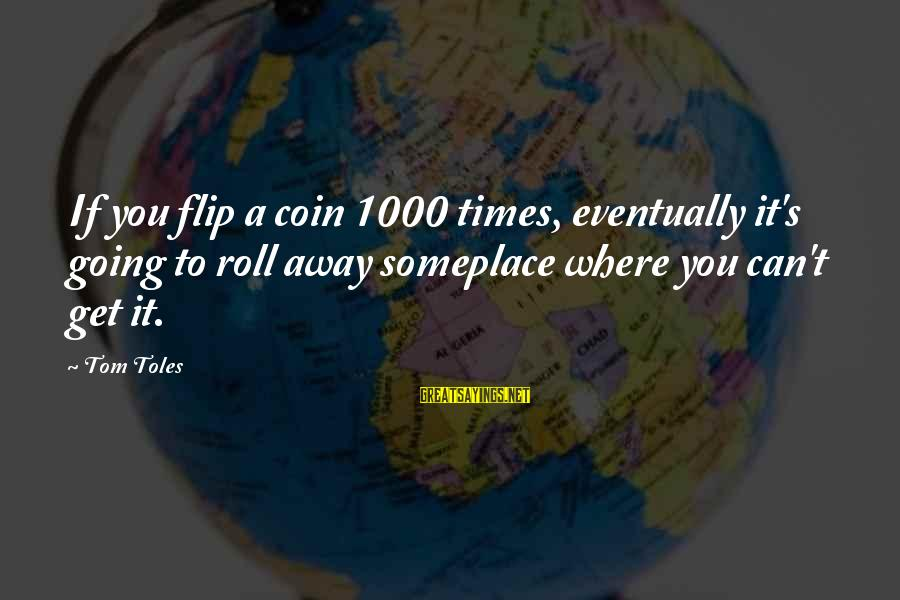 The Flip Of A Coin Sayings By Tom Toles: If you flip a coin 1000 times, eventually it's going to roll away someplace where