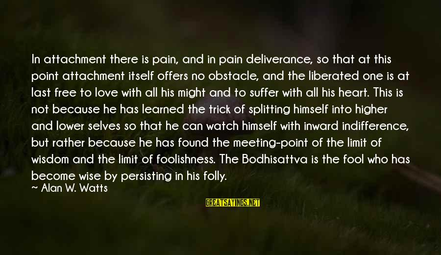 The Foolishness Of Love Sayings By Alan W. Watts: In attachment there is pain, and in pain deliverance, so that at this point attachment