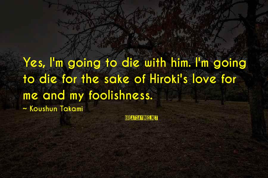 The Foolishness Of Love Sayings By Koushun Takami: Yes, I'm going to die with him. I'm going to die for the sake of