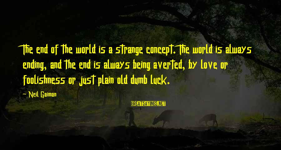 The Foolishness Of Love Sayings By Neil Gaiman: The end of the world is a strange concept. The world is always ending, and