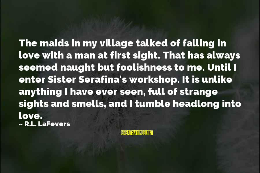 The Foolishness Of Love Sayings By R.L. LaFevers: The maids in my village talked of falling in love with a man at first