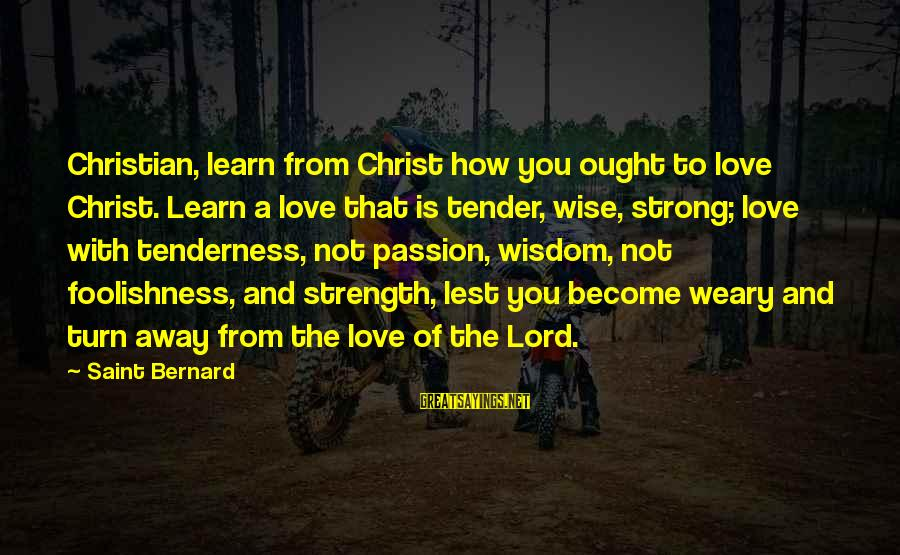 The Foolishness Of Love Sayings By Saint Bernard: Christian, learn from Christ how you ought to love Christ. Learn a love that is
