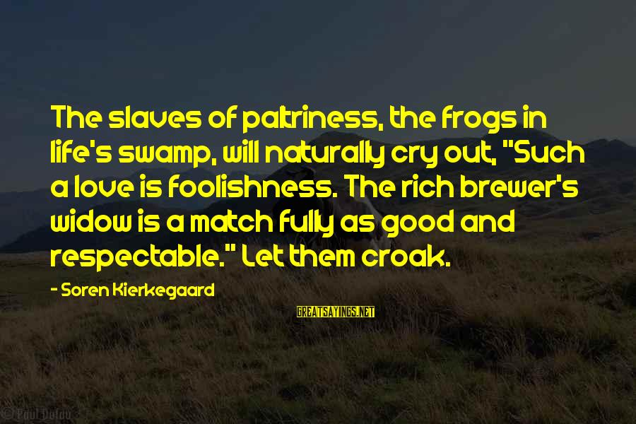 """The Foolishness Of Love Sayings By Soren Kierkegaard: The slaves of paltriness, the frogs in life's swamp, will naturally cry out, """"Such a"""