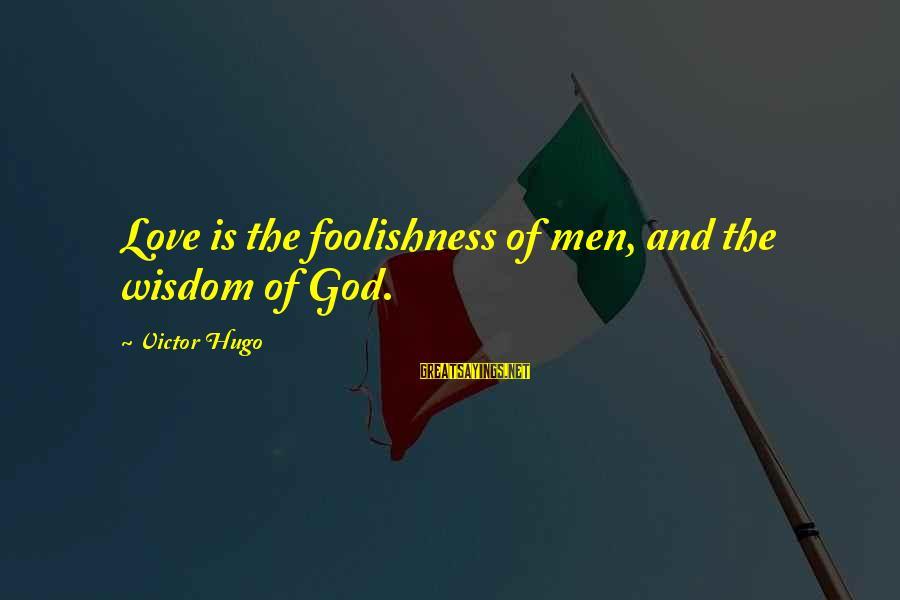 The Foolishness Of Love Sayings By Victor Hugo: Love is the foolishness of men, and the wisdom of God.