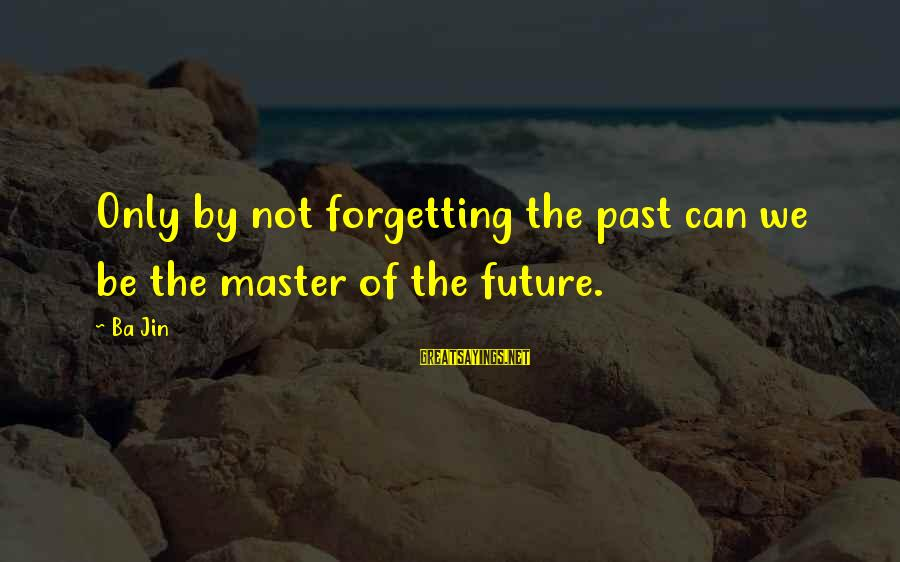 The Forgetting The Past Sayings By Ba Jin: Only by not forgetting the past can we be the master of the future.