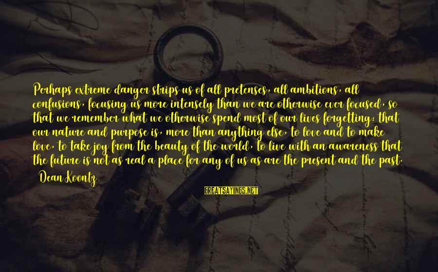The Forgetting The Past Sayings By Dean Koontz: Perhaps extreme danger strips us of all pretenses, all ambitions, all confusions, focusing us more