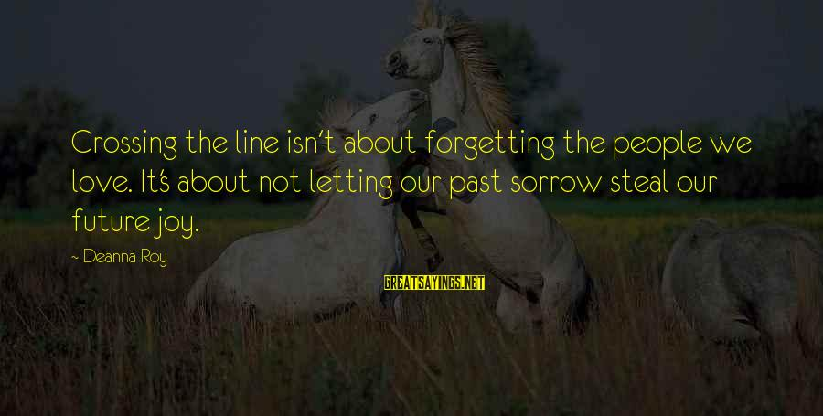 The Forgetting The Past Sayings By Deanna Roy: Crossing the line isn't about forgetting the people we love. It's about not letting our