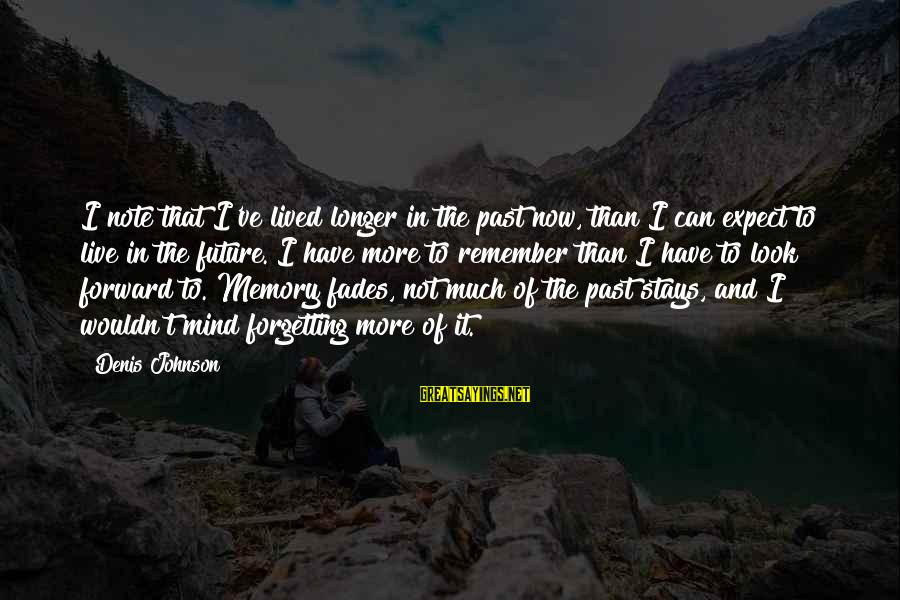 The Forgetting The Past Sayings By Denis Johnson: I note that I've lived longer in the past now, than I can expect to