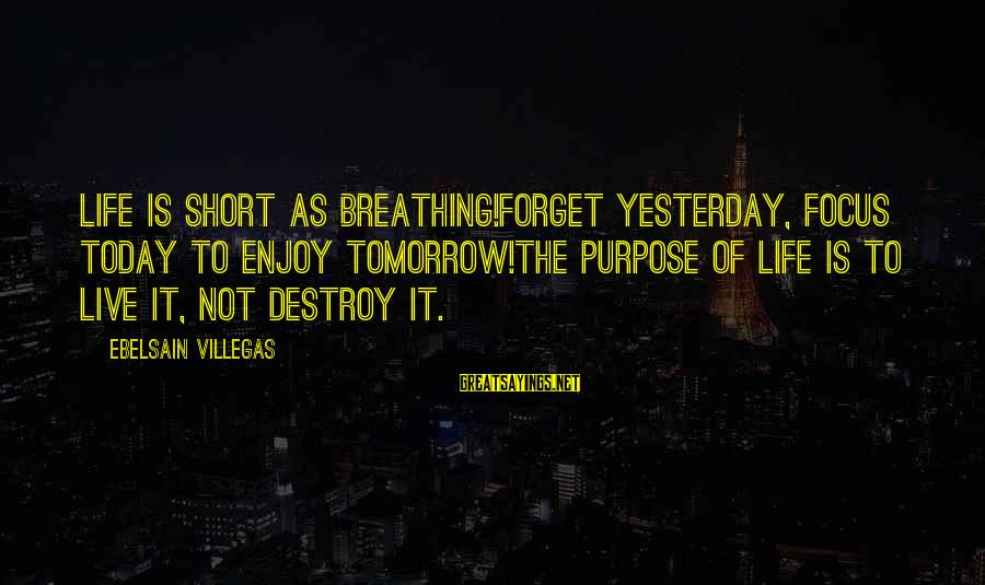 The Forgetting The Past Sayings By Ebelsain Villegas: Life is short as breathing!Forget Yesterday, Focus today to enjoy tomorrow!The purpose of life is
