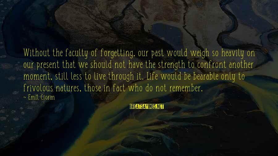 The Forgetting The Past Sayings By Emil Cioran: Without the faculty of forgetting, our past would weigh so heavily on our present that