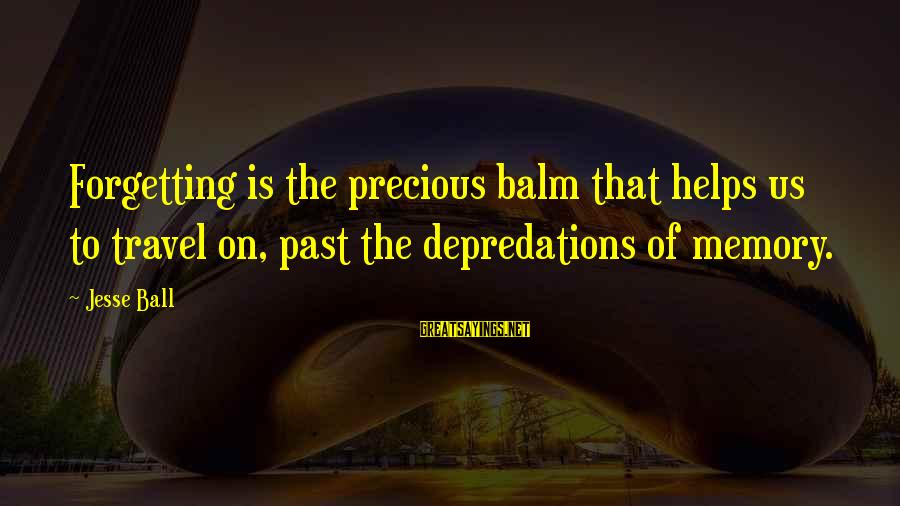 The Forgetting The Past Sayings By Jesse Ball: Forgetting is the precious balm that helps us to travel on, past the depredations of