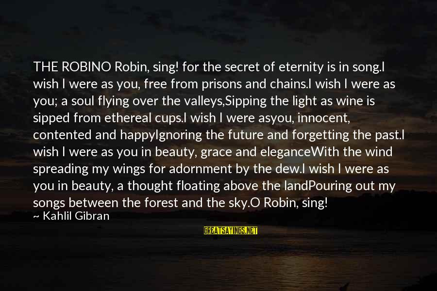 The Forgetting The Past Sayings By Kahlil Gibran: THE ROBINO Robin, sing! for the secret of eternity is in song.I wish I were