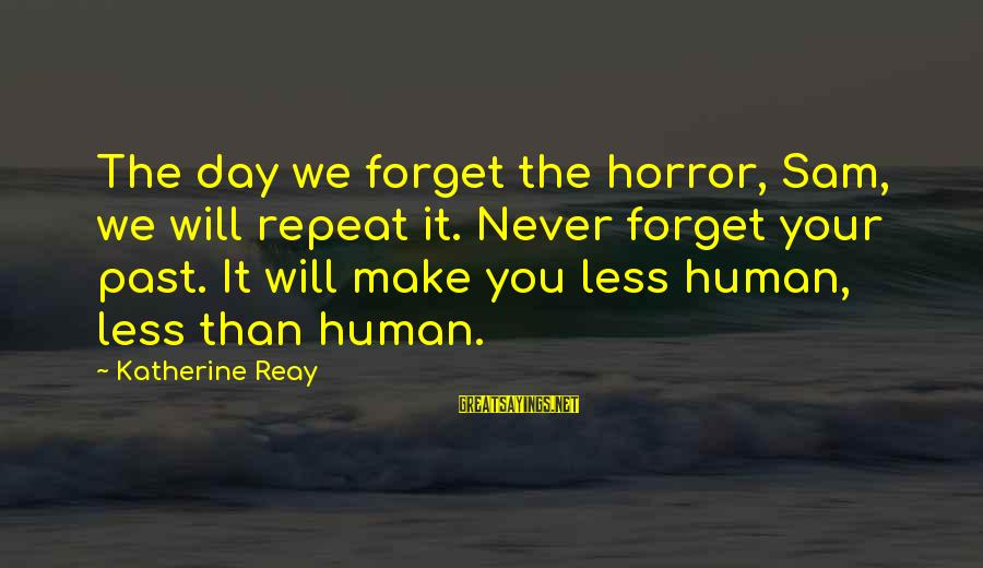 The Forgetting The Past Sayings By Katherine Reay: The day we forget the horror, Sam, we will repeat it. Never forget your past.