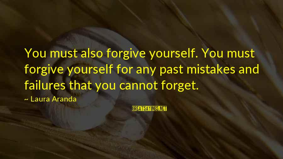 The Forgetting The Past Sayings By Laura Aranda: You must also forgive yourself. You must forgive yourself for any past mistakes and failures