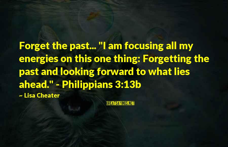 """The Forgetting The Past Sayings By Lisa Cheater: Forget the past... """"I am focusing all my energies on this one thing: Forgetting the"""