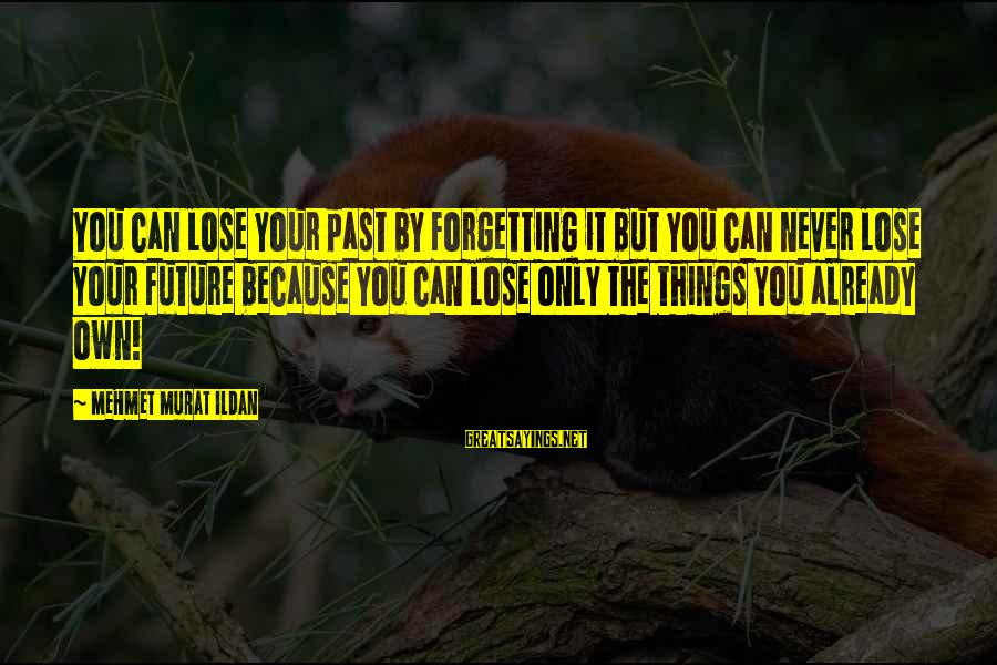 The Forgetting The Past Sayings By Mehmet Murat Ildan: You can lose your past by forgetting it but you can never lose your future