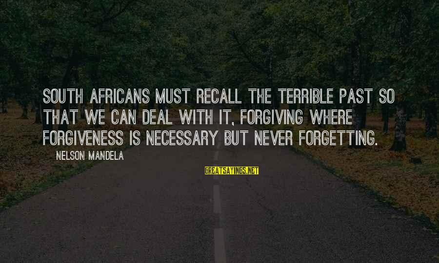 The Forgetting The Past Sayings By Nelson Mandela: South Africans must recall the terrible past so that we can deal with it, forgiving