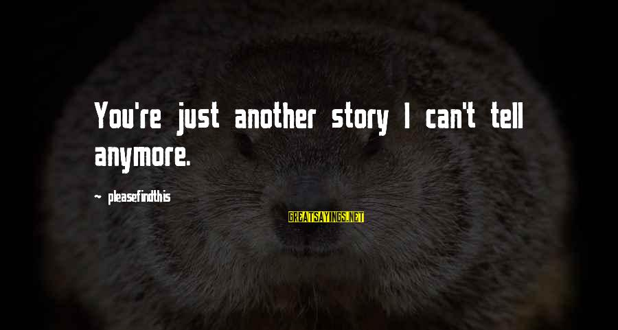 The Forgetting The Past Sayings By Pleasefindthis: You're just another story I can't tell anymore.