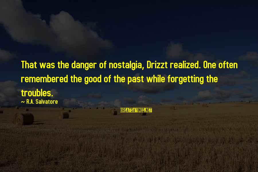 The Forgetting The Past Sayings By R.A. Salvatore: That was the danger of nostalgia, Drizzt realized. One often remembered the good of the