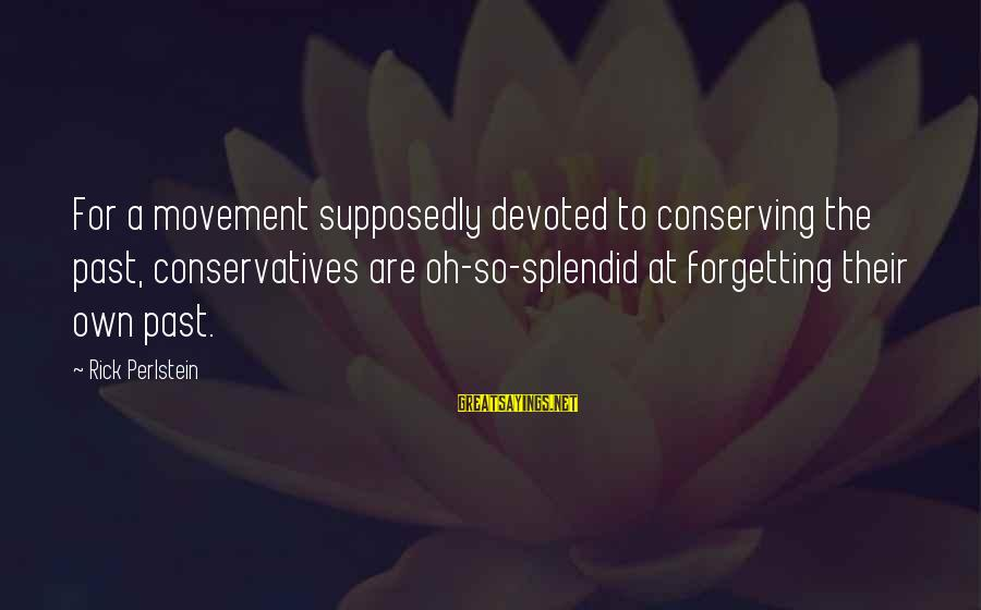 The Forgetting The Past Sayings By Rick Perlstein: For a movement supposedly devoted to conserving the past, conservatives are oh-so-splendid at forgetting their