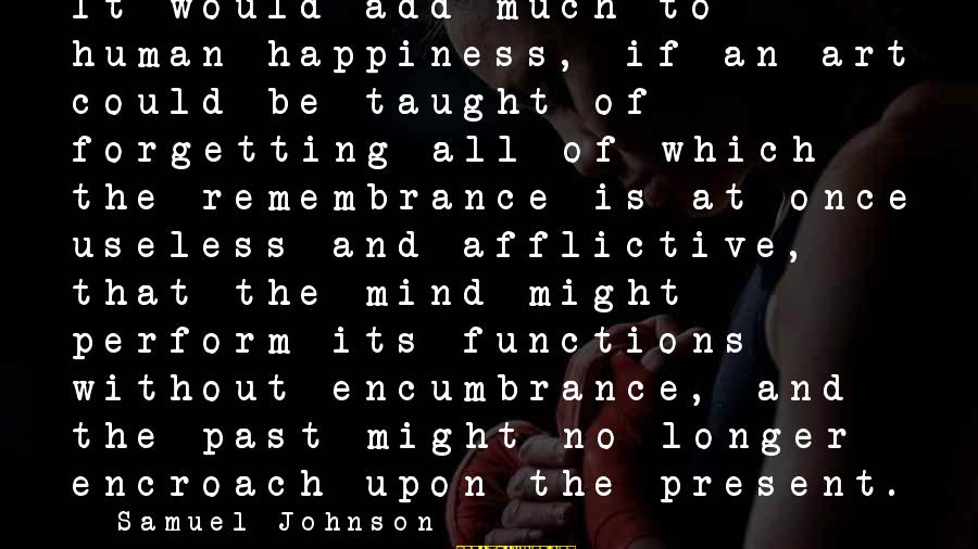 The Forgetting The Past Sayings By Samuel Johnson: It would add much to human happiness, if an art could be taught of forgetting
