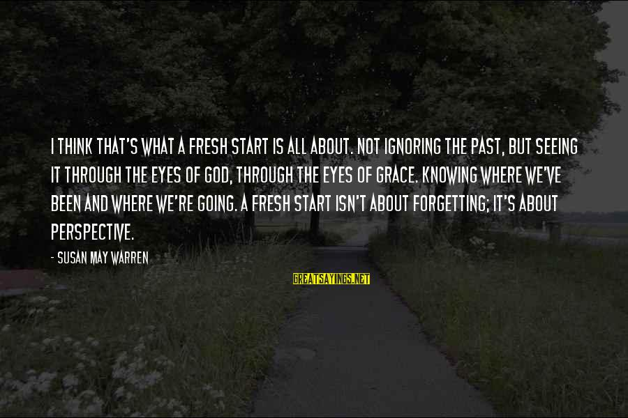 The Forgetting The Past Sayings By Susan May Warren: I think that's what a fresh start is all about. Not ignoring the past, but