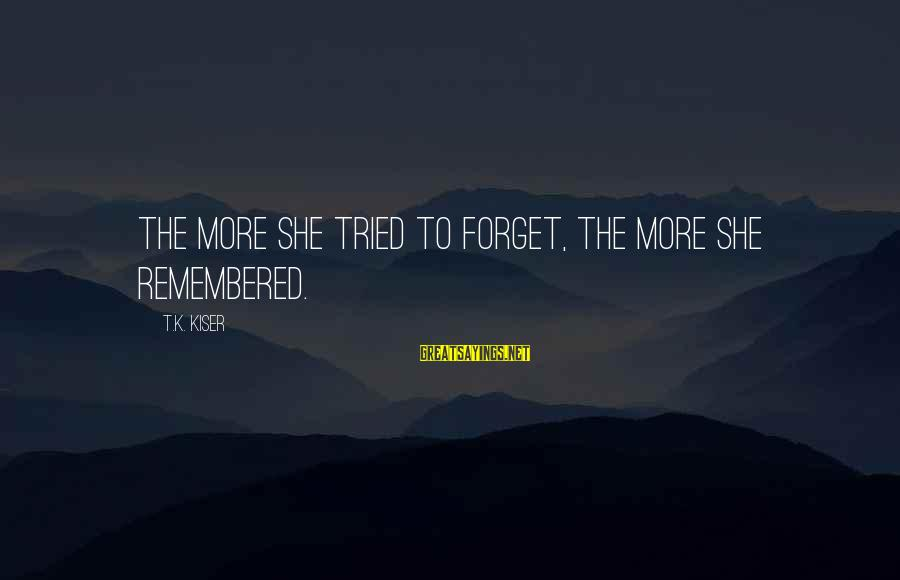 The Forgetting The Past Sayings By T.K. Kiser: The more she tried to forget, the more she remembered.