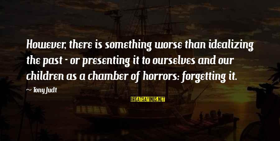 The Forgetting The Past Sayings By Tony Judt: However, there is something worse than idealizing the past - or presenting it to ourselves