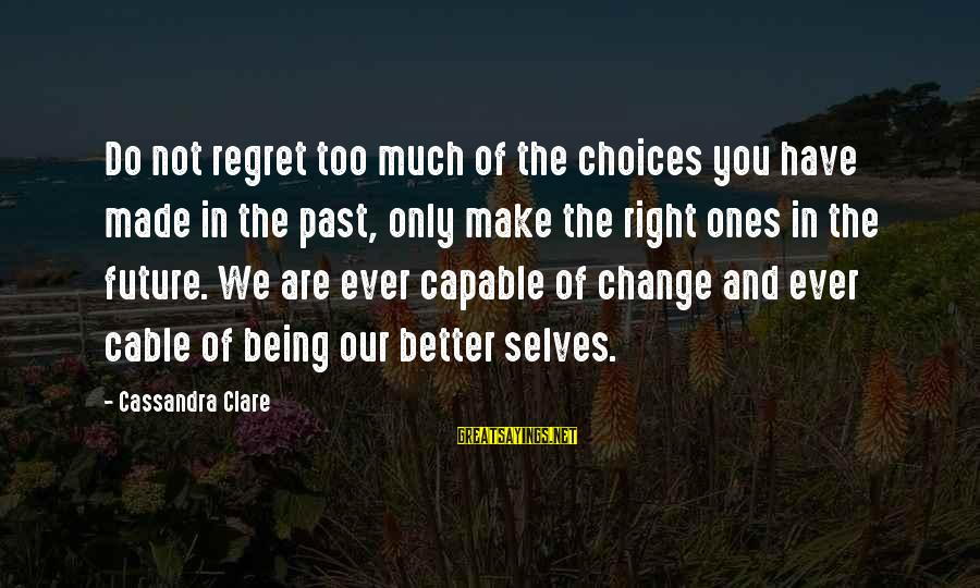 The Future Being Better Than The Past Sayings By Cassandra Clare: Do not regret too much of the choices you have made in the past, only