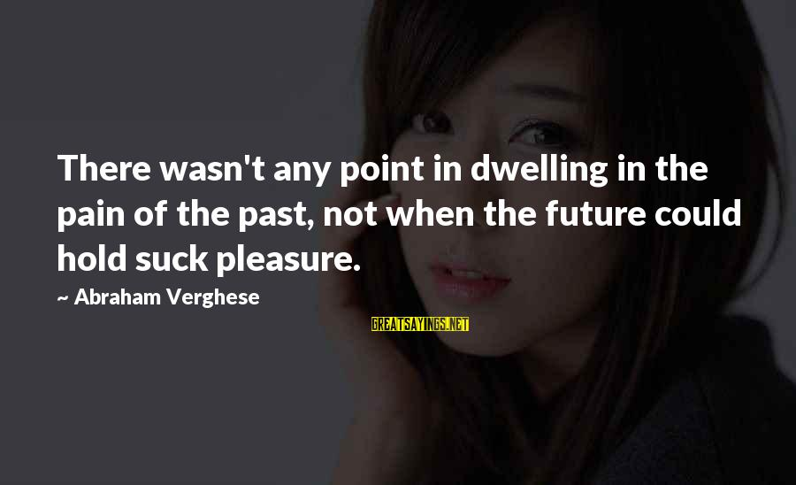 The Future Hold Sayings By Abraham Verghese: There wasn't any point in dwelling in the pain of the past, not when the