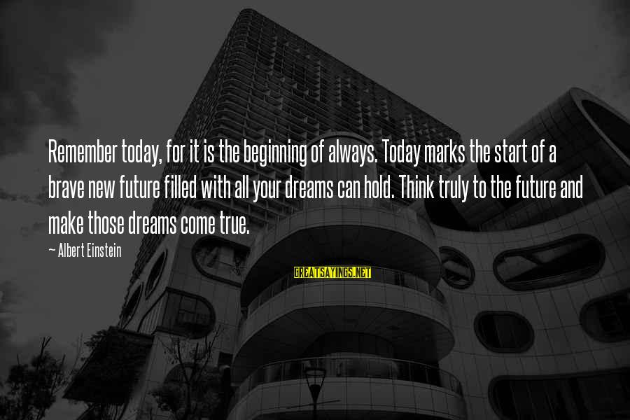 The Future Hold Sayings By Albert Einstein: Remember today, for it is the beginning of always. Today marks the start of a