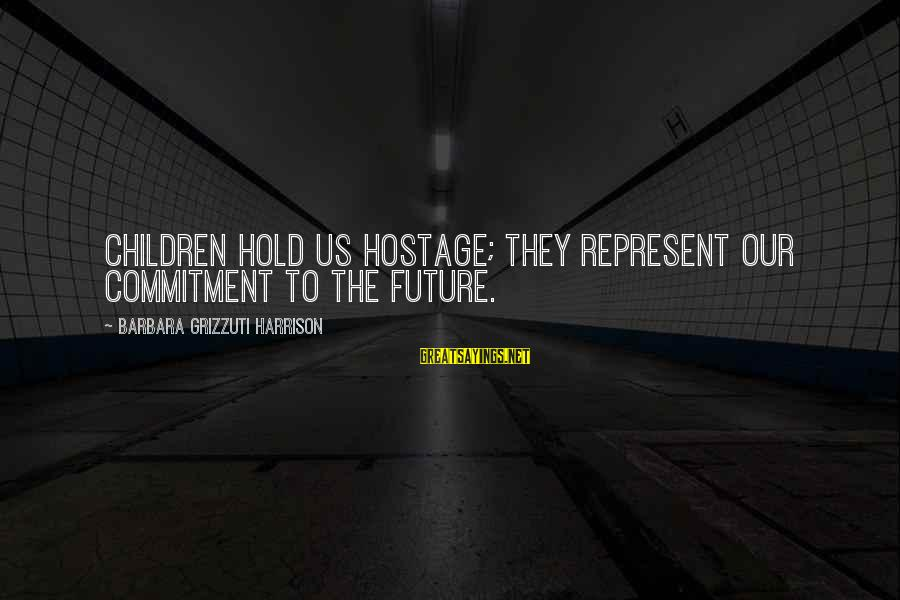 The Future Hold Sayings By Barbara Grizzuti Harrison: Children hold us hostage; they represent our commitment to the future.