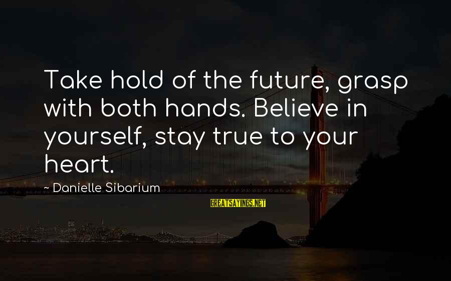 The Future Hold Sayings By Danielle Sibarium: Take hold of the future, grasp with both hands. Believe in yourself, stay true to