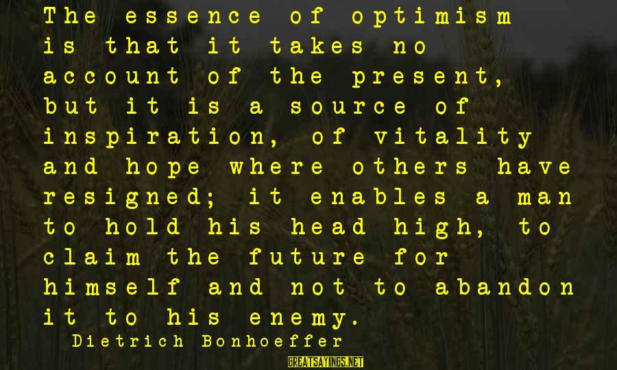 The Future Hold Sayings By Dietrich Bonhoeffer: The essence of optimism is that it takes no account of the present, but it