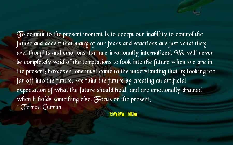 The Future Hold Sayings By Forrest Curran: To commit to the present moment is to accept our inability to control the future