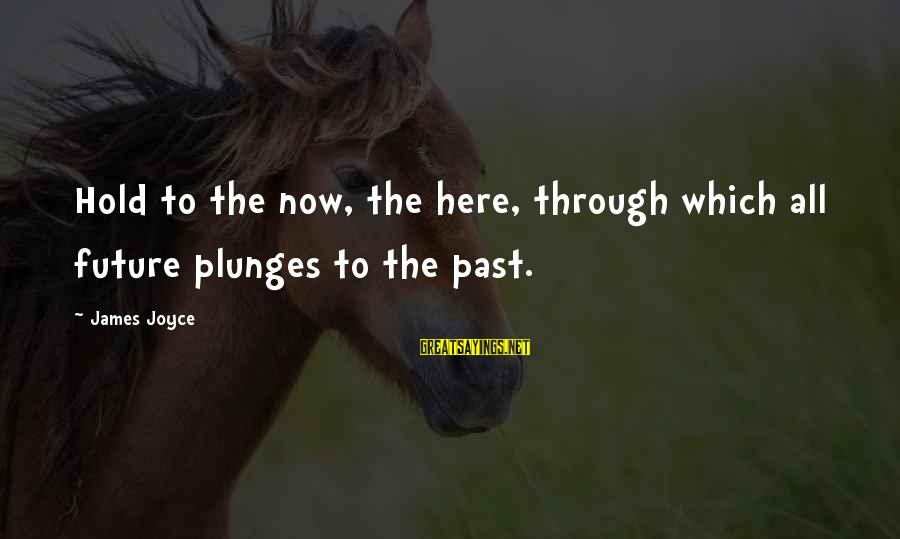 The Future Hold Sayings By James Joyce: Hold to the now, the here, through which all future plunges to the past.