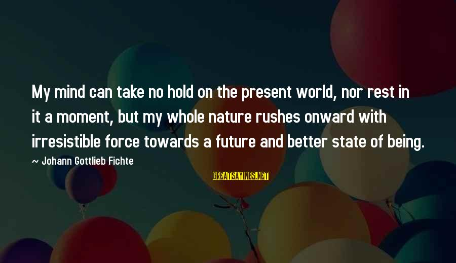 The Future Hold Sayings By Johann Gottlieb Fichte: My mind can take no hold on the present world, nor rest in it a