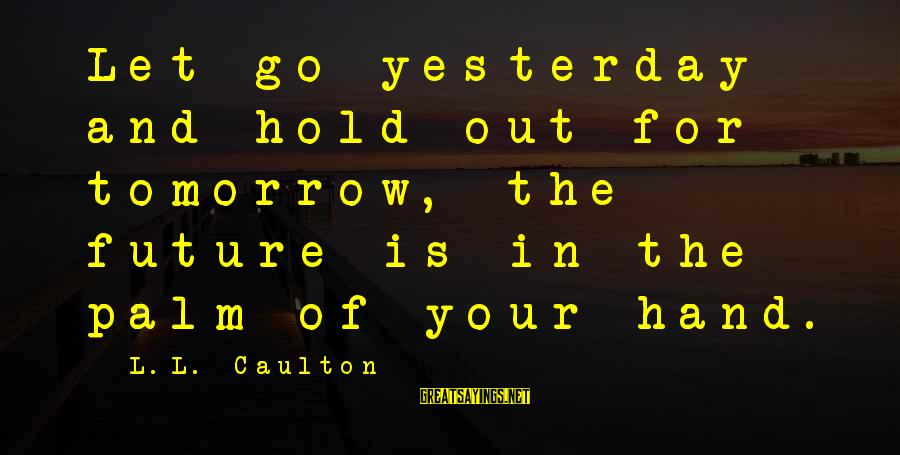 The Future Hold Sayings By L.L. Caulton: Let go yesterday and hold out for tomorrow, the future is in the palm of