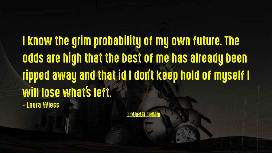 The Future Hold Sayings By Laura Wiess: I know the grim probability of my own future. The odds are high that the