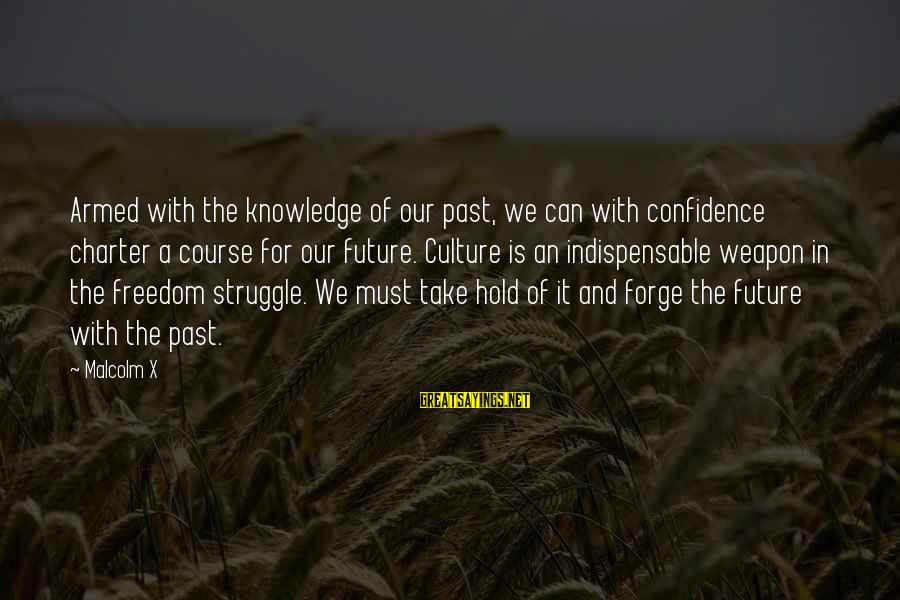 The Future Hold Sayings By Malcolm X: Armed with the knowledge of our past, we can with confidence charter a course for