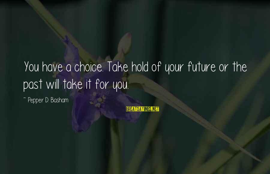 The Future Hold Sayings By Pepper D. Basham: You have a choice. Take hold of your future or the past will take it