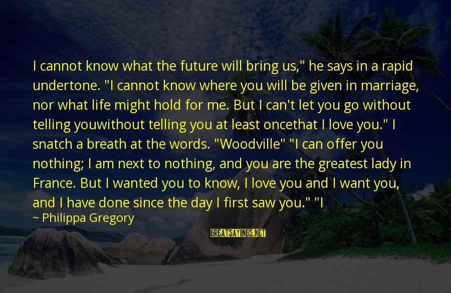 "The Future Hold Sayings By Philippa Gregory: I cannot know what the future will bring us,"" he says in a rapid undertone."