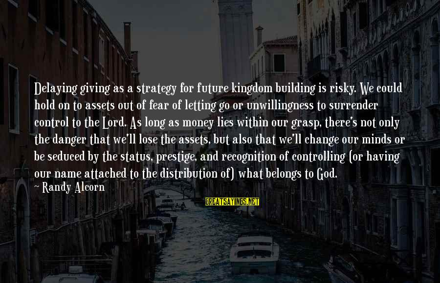 The Future Hold Sayings By Randy Alcorn: Delaying giving as a strategy for future kingdom building is risky. We could hold on