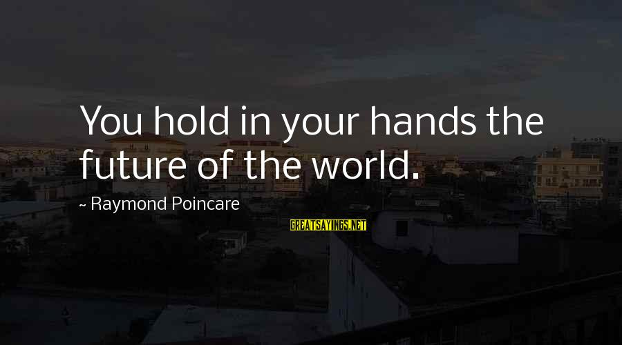 The Future Hold Sayings By Raymond Poincare: You hold in your hands the future of the world.