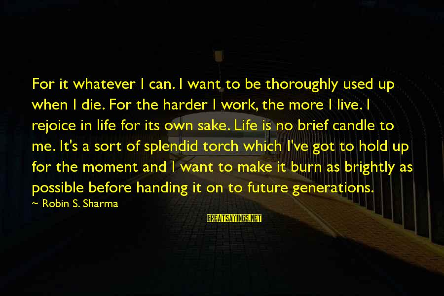 The Future Hold Sayings By Robin S. Sharma: For it whatever I can. I want to be thoroughly used up when I die.