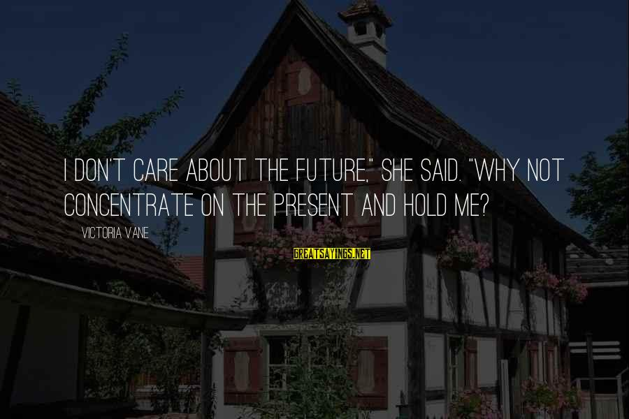 "The Future Hold Sayings By Victoria Vane: I don't care about the future,"" she said. ""Why not concentrate on the present and"