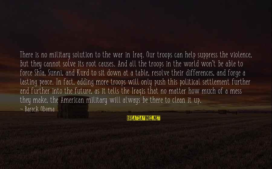 The Future Of Our World Sayings By Barack Obama: There is no military solution to the war in Iraq. Our troops can help suppress