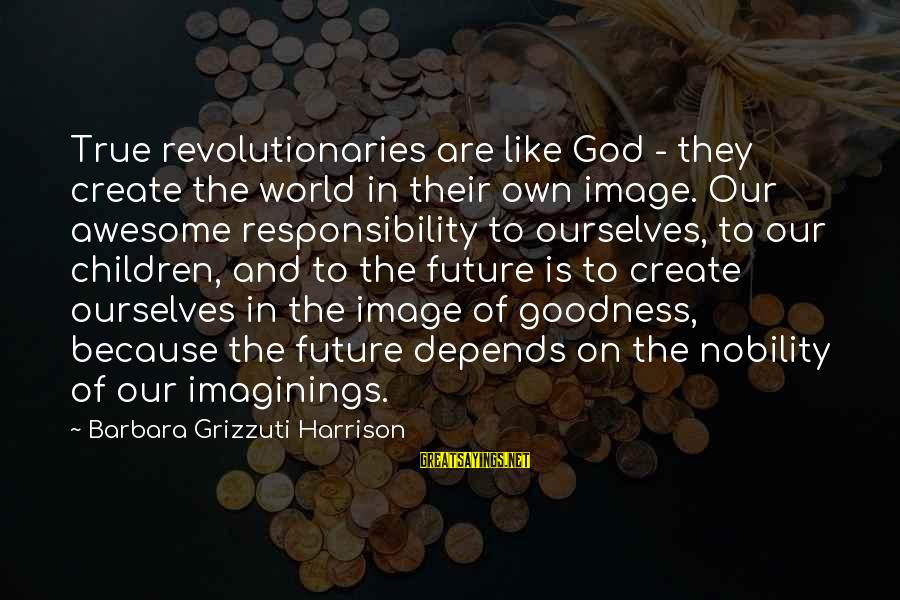 The Future Of Our World Sayings By Barbara Grizzuti Harrison: True revolutionaries are like God - they create the world in their own image. Our