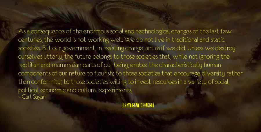 The Future Of Our World Sayings By Carl Sagan: As a consequence of the enormous social and technological changes of the last few centuries,