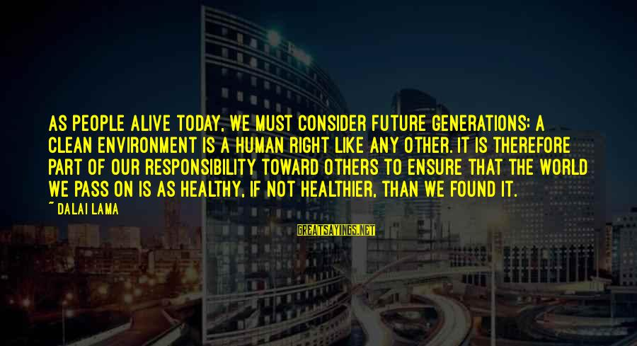 The Future Of Our World Sayings By Dalai Lama: As people alive today, we must consider future generations: a clean environment is a human